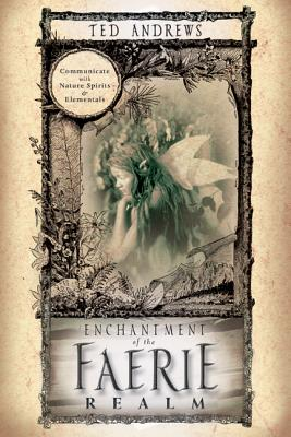 Enchantment of the Faerie Realm: Communicate with Nature Spirits & Elementals Cover Image