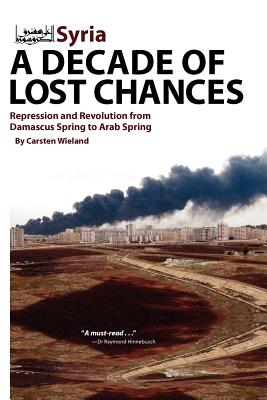 Syria: A Decade of Lost Chances: Repression and Revolution from Demascus Spring to Arab Spring Cover Image