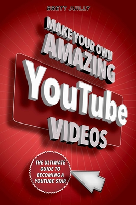 Make Your Own Amazing YouTube Videos: Learn How to Film, Edit, and Upload Quality Videos to YouTube Cover Image