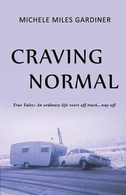 Craving Normal: True Tales: An Ordinary Life Veers Off Track...Way Off Cover Image