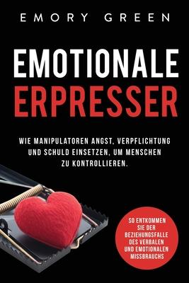 Emotionale Erpresser: Wie Manipulatoren Angst, Verpflichtung und Schuld einsetzen, um Menschen zu kontrollieren. So entkommen Sie der Bezieh Cover Image