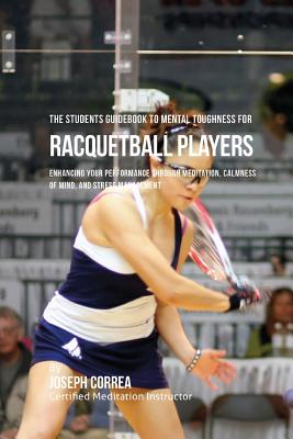 The Students Guidebook To Mental Toughness For Racquetball Players: Enhancing Your Performance Through Meditation, Calmness Of Mind, And Stress Manage Cover Image