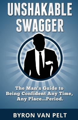 Unshakable Swagger: The Man's Guide to Being Confident Any Time, Any Place...Period Cover Image