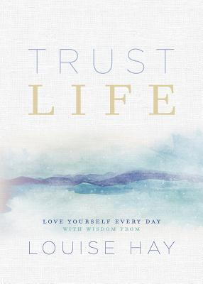 Trust Life: Love Yourself Every Day with Wisdom from Louise Hay Cover Image