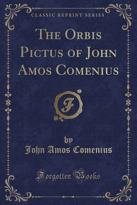 The Orbis Pictus of John Amos Comenius: This Work Is, Indeed, the First Children's Picture Book; Encyclopaedia, 9th Edition, VI; 182 (Classic Reprint) Cover Image