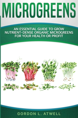 Microgreens: An Essential Guide to Grow Nutrient-Dense Organic Microgreens for Your Health or Profit Cover Image