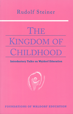 The Kingdom of Childhood: Introductory Talks on Waldorf Education (Cw 311) (Foundations of Waldorf Education #21) Cover Image