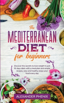 The Mediterranean diet for beginners: Discover the secrets to lose weight in just 30 days diets with a meal plan and simple recipes, easy and healthy Cover Image