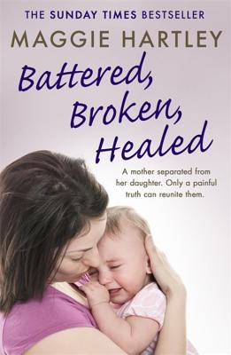 Battered, Broken, Healed: A mother separated from her daughter. Only a painful truth can bring them back together (A Maggie Hartley Foster Carer Story) Cover Image