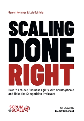 Scaling Done Right: How to Achieve Business Agility with Scrum@Scale and Make the Competition Irrelevant Cover Image