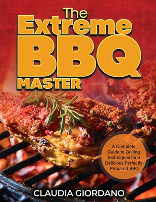 The Extreme BBQ Master: A Complete Guide to Grilling Techniques for a Delicious Perfectly Prepared BBQ Cover Image