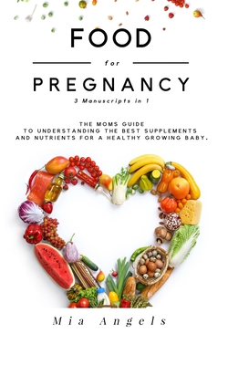 Food for Pregnancy 3 Manuscripts in 1: The Moms Guide to Understanding the Best Supplements and Nutrients for A Healthy Growing Baby Cover Image