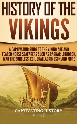 History of the Vikings: A Captivating Guide to the Viking Age and Feared Norse Seafarers Such as Ragnar Lothbrok, Ivar the Boneless, Egil Skal Cover Image