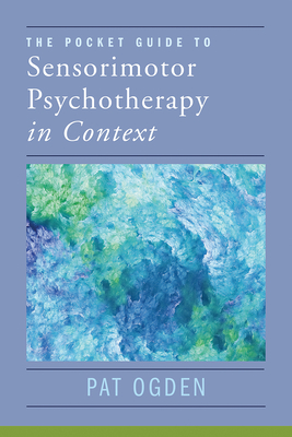 The Pocket Guide to Sensorimotor Psychotherapy in Context (Norton Series on Interpersonal Neurobiology) Cover Image