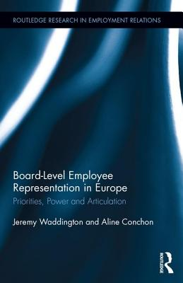 Board Level Employee Representation in Europe: Priorities, Power and Articulation (Routledge Research in Employment Relations #36) Cover Image