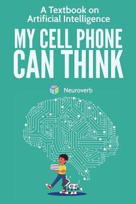 My Cell Phone Can Think: A Textbook on Artificial Intelligence Cover Image