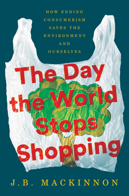 The Day the World Stops Shopping: How Ending Consumerism Saves the Environment and Ourselves Cover Image