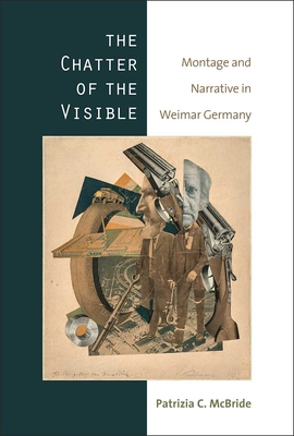 The Chatter of the Visible: Montage and Narrative in Weimar Germany Cover Image