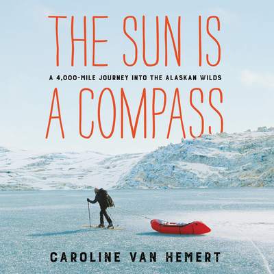 The Sun Is a Compass: A 4,000-Mile Journey Into the Alaskan Wilds Cover Image