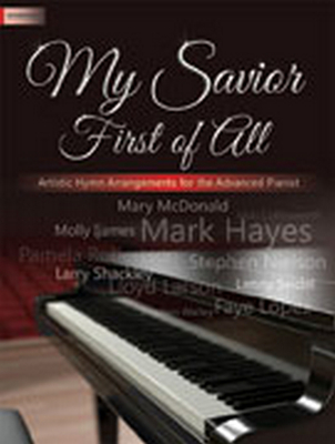 My Savior First of All: Artistic Hymn Arrangements for the Advanced Pianist Cover Image