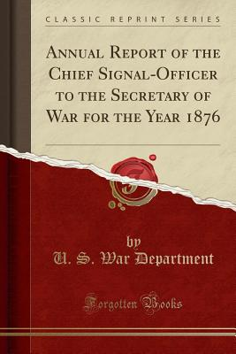 Annual Report of the Chief Signal-Officer to the Secretary of War for the Year 1876 (Classic Reprint) Cover Image