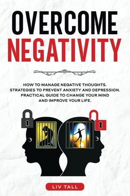 Overcome Negativity: How to Manage Negative Thoughts. Strategies to Prevent Anxiety and Depression. Practical Guide to Change Your Mind and Cover Image