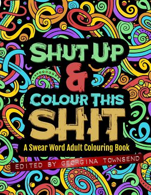 Shut Up & Colour This Shit: A Swear Word Adult Colouring Book Cover Image