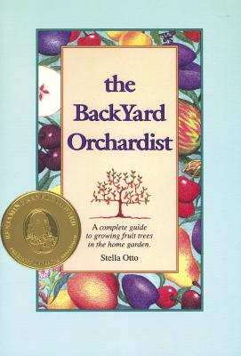 Backyard Orchardist: A Complete Guide to Growing Fruit Trees in the Home Garden Cover Image