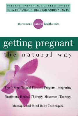 Getting Pregnant the Natural Way: The 6-Step Natural Fertility Program Integrating Nutrition, Herbal Therapy, Movement Therapy, Massage, and Mind-Body (Women's Natural Heal) Cover Image