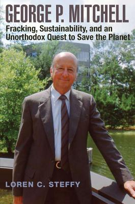 George P. Mitchell: Fracking, Sustainability, and an Unorthodox Quest to Save the Planet (Kenneth E. Montague Series in Oil and Business History #26) Cover Image