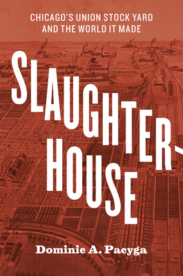 Slaughterhouse: Chicago's Union Stock Yard and the World It Made Cover Image