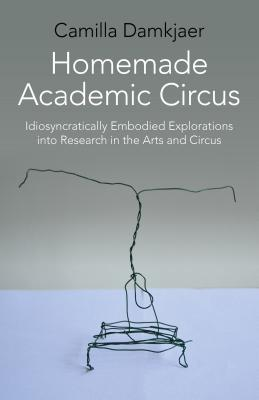 Homemade Academic Circus: Idiosyncratically Embodied Explorations Into Artistic Research and Circus Performance Cover Image