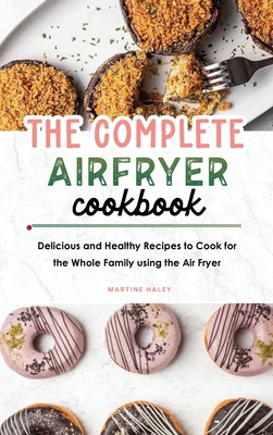 The Complete Air Fryer Cookbook: Delicious and Healthy Recipes to Cook for the Whole Family using the Air Fryer Cover Image