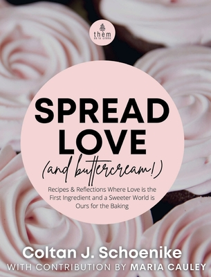 Spread Love (and Buttercream!): Recipes and Reflections Where Love is the First Ingredient and a Sweeter World is Ours for the Baking Cover Image