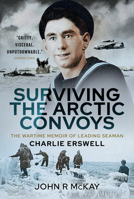 Surviving the Arctic Convoys: The Wartime Memoirs of Leading Seaman Charlie Erswell Cover Image