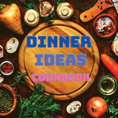 Dinner Ideas Cookbook: Easy Recipes for Seafood, Poultry, Pasta, Vegan Stuff, and Other Dishes Everyone Will Love Cover Image