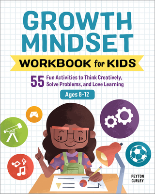 Growth Mindset Workbook for Kids: 55 Fun Activities to Think Creatively, Solve Problems, and Love Learning Cover Image