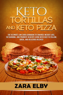 Keto Tortillas and Keto Pizza: The Ultimate Low Carb Cookbook to Enhance Weight Loss, Fat Burning, and Promote Healthy Living with Easy to Follow, Qu Cover Image