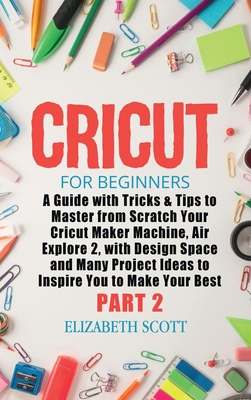 Cricut for Beginners: A Guide with Tricks & Tips to Master from Scratch Your Cricut Maker Machine, Air Explore 2, with Design Space and Many Cover Image