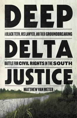 Deep Delta Justice: A Black Teen, His Lawyer, and Their Groundbreaking Battle for Civil Rights in the South Cover Image