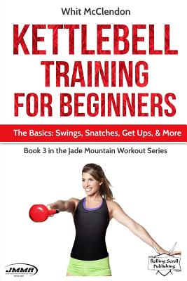 Kettlebell Training for Beginners: The Basics: Swings, Snatches, Get Ups, and More Cover Image