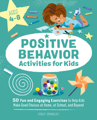 Positive Behavior Activities for Kids: 50 Fun and Engaging Exercises to Help Kids Make Good Choices at Home, at School, and Beyond Cover Image