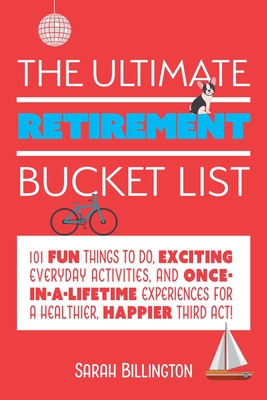 The Ultimate Retirement Bucket List: 101 Fun Things to Do, Exciting Everyday Activities, and Once-in-a-Lifetime Experiences for a Healthier, Happier Third Act   Cover Image