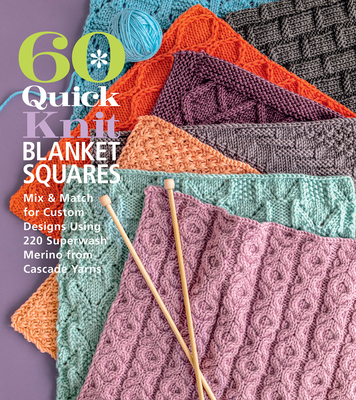 60 Quick Knit Blanket Squares: Mix & Match for Custom Designs Using 220 Superwash(r) Merino from Cascade Yarns(r) (60 Quick Knits Collection) Cover Image