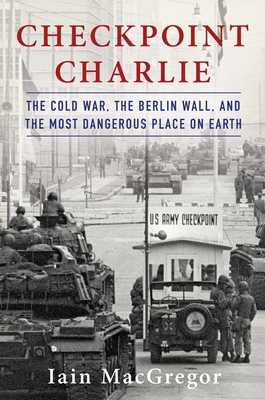 Checkpoint Charlie: The Cold War, The Berlin Wall, and the Most Dangerous Place On Earth Cover Image