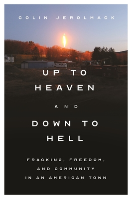 Up to Heaven and Down to Hell: Fracking, Freedom, and Community in an American Town Cover Image
