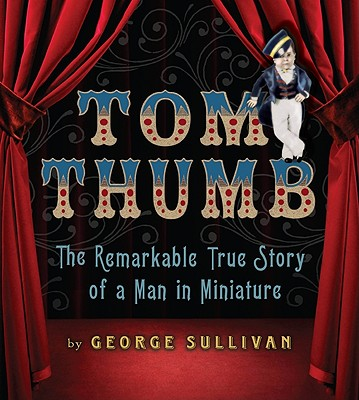 Tom Thumb: The Remarkable True Story of a Man in Miniature Cover Image