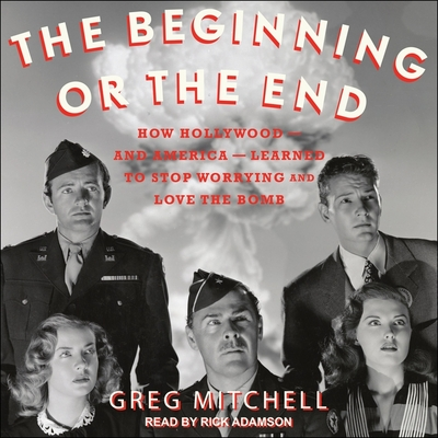 The Beginning or the End Lib/E: How Hollywood - And America - Learned to Stop Worrying and Love the Bomb Cover Image
