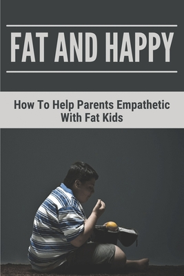 Fat And Happy: How To Help Parents Empathetic With Fat Kids: Learn About Solid Information Of Obesity Cover Image
