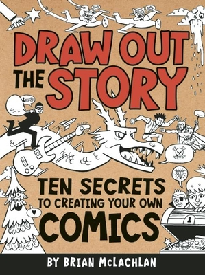 Draw Out the Story: Ten Secrets to Creating Your Own Comics Cover Image
